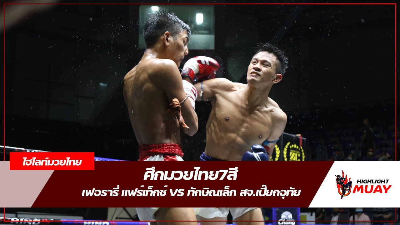 ไฮไลท์มวยไทย เฟอรารี่ VS ทักษิณเล็ก | ศึกมวยไทย7สี